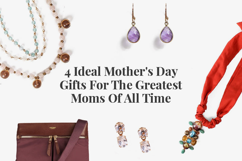 4 Ideal Mother's Day Gifts for the Greatest Moms of All Times