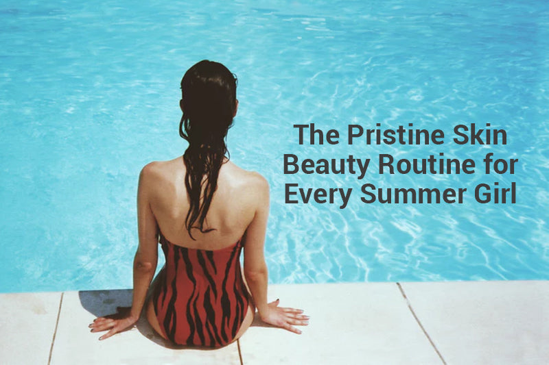 The Pristine Skin Beauty Routine for Every Summer Girl