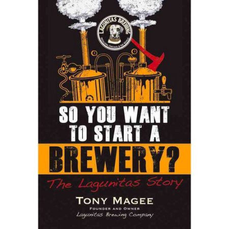 So You Want to Start a Brewery?: The Lagunitas Story - Tony Magee - Grain To Glass