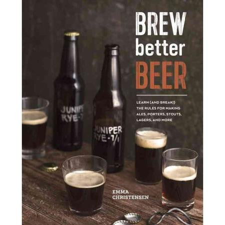 Brew Better Beer: Learn (and Break) the Rules for Making IPAs, Sours, Pilsners, Stouts, and More  - Emma Christensen - Grain To Glass