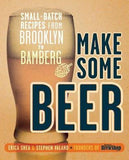 Make Some Beer: Small-Batch Recipes from Brooklyn to Bamberg - Erica Shea / Stephen Valand - Grain To Glass