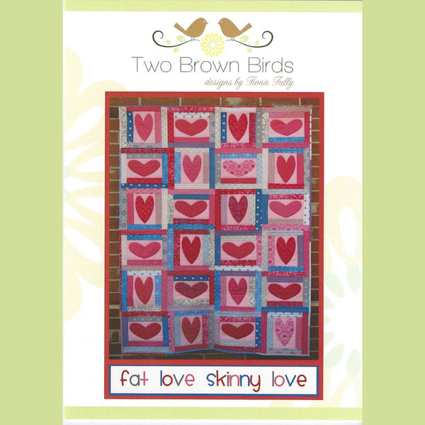 FAT LOVE SKINNY LOVE - Quilt Pattern - by Australian Designer Fiona Tully - brand Two Brown Birds