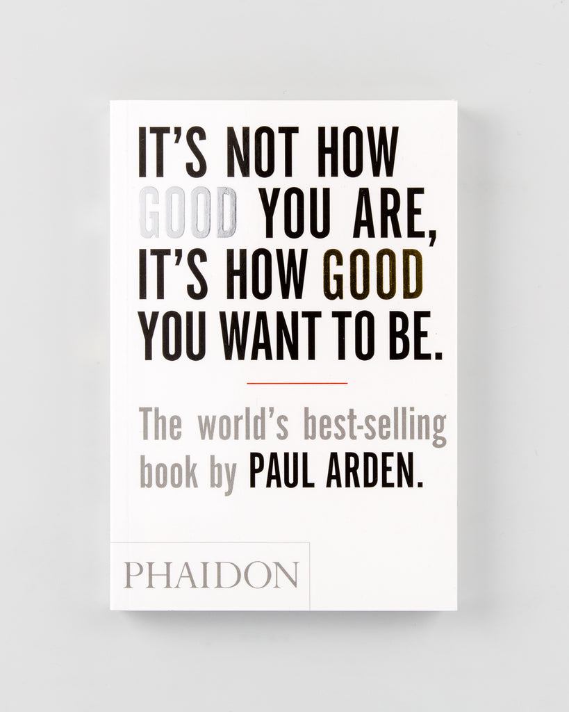 It's Not How Good You Are, It's How Good You Want to Be by Paul Arden - 400