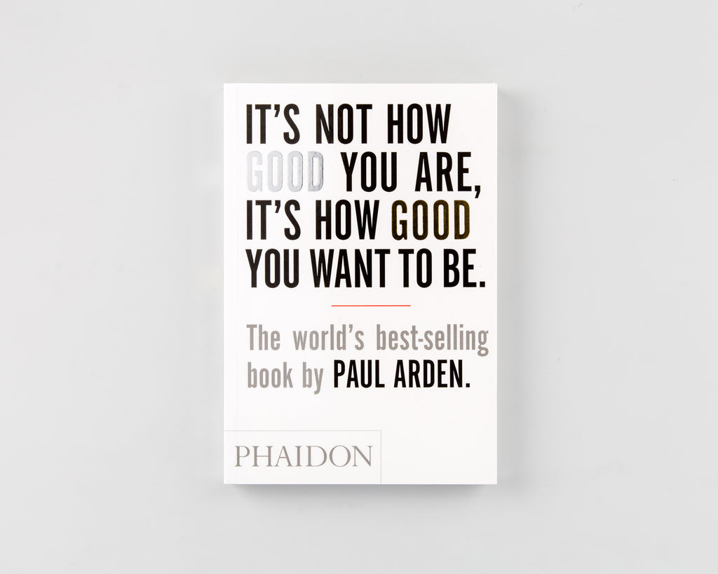 It's Not How Good You Are, It's How Good You Want to Be by Paul Arden - 313