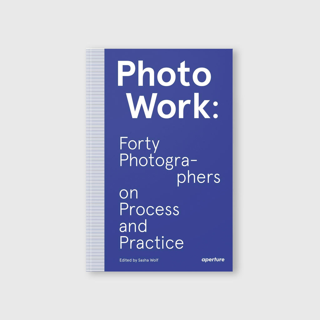 PhotoWork: Forty Photographers on Process and Practice by Edited and introduced by Sasha Wolf - 1