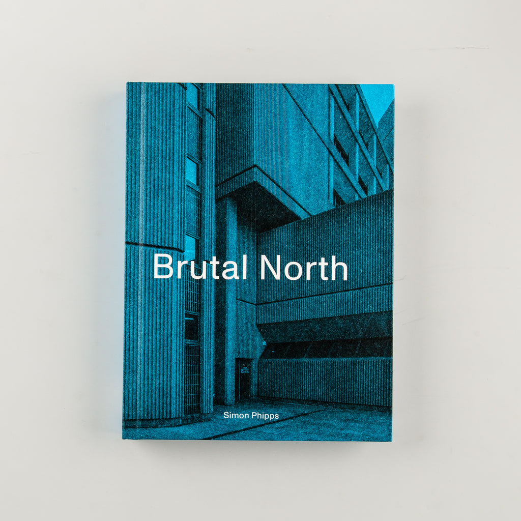 Brutal North: Post-War Modernist Architecture in the North of England by Simon Phipps - 1