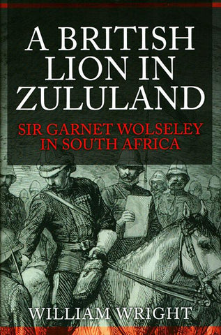A British Lion In Zululand Garnet Wolseley by William Wright Hardcover Amberley N/A Amberley_Publishing