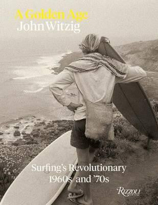 John Witzig – A Golden Age, Surfing's Revolutionary 1960s and '70s Book