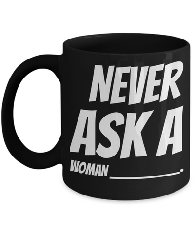 Fun Sayings Black Ceramic Mugs For Women Mug Gift Decorative Kitchen Dish Coffee Cup For Wife, Girlfriend, Couples Holidays 2017 2018 Gifts For Grandparent Grandma Mom Sister Funny Tea Cocoa Cup Never Ask Woman, Coffee Mug, Gearbubble, FamilyTrophy.com - FamilyTrophy.com
