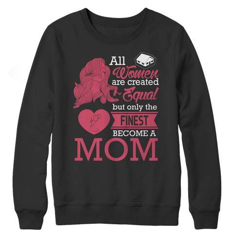Limited Edition - All Women Are Created Equal But The Finest Become A Mom, Crewneck Fleece, slingly, FamilyTrophy.com - FamilyTrophy.com