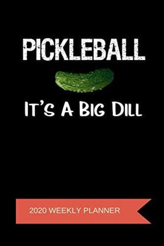 2020 Weekly Planner: Pickleball It's A Big Dill: A 52-Week Calendar For Players