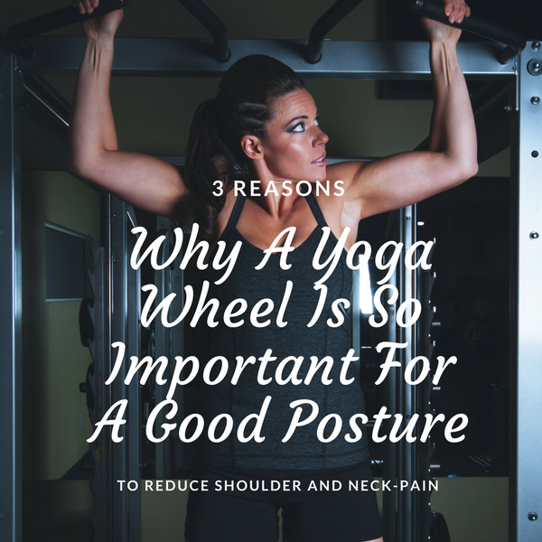 3 Reasons Why A Yoga Wheel Is So Important For A Good Posture To Reduces Shoulder and Neck-Pain