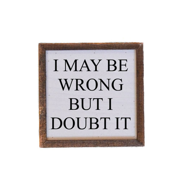 I May Be Wrong But I Doubt It - Framed Wood Sign - 6-in