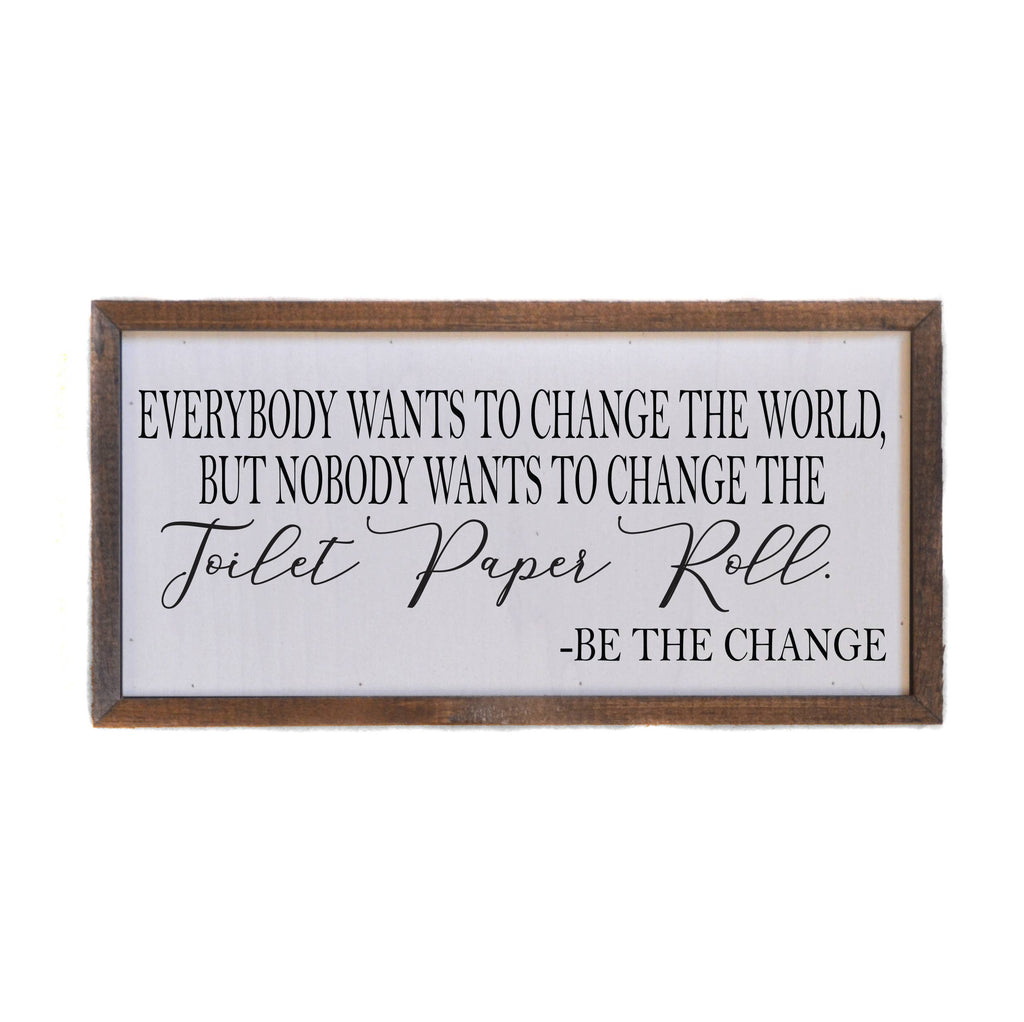Everybody Wants To Change The World, But Nobody Wants To Change The Paper Towel Roll - Be The Change  - Wood Sign 12-in