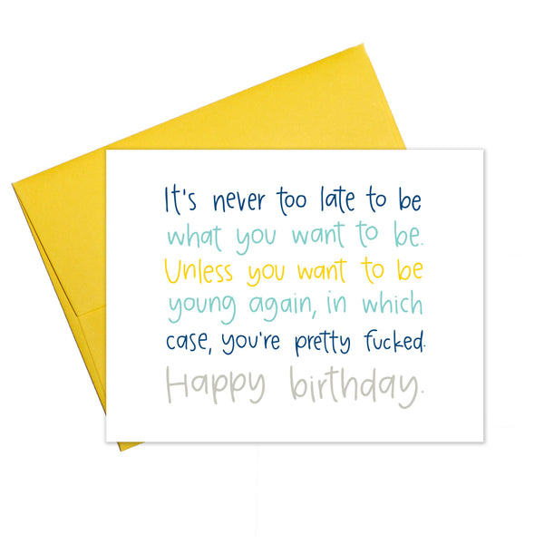 It's Never Too Late To be What You Want To Be Unless You Want To Be Young Again, In Which Case You're Pretty Fucked - Happy Birthday - Greeting Card