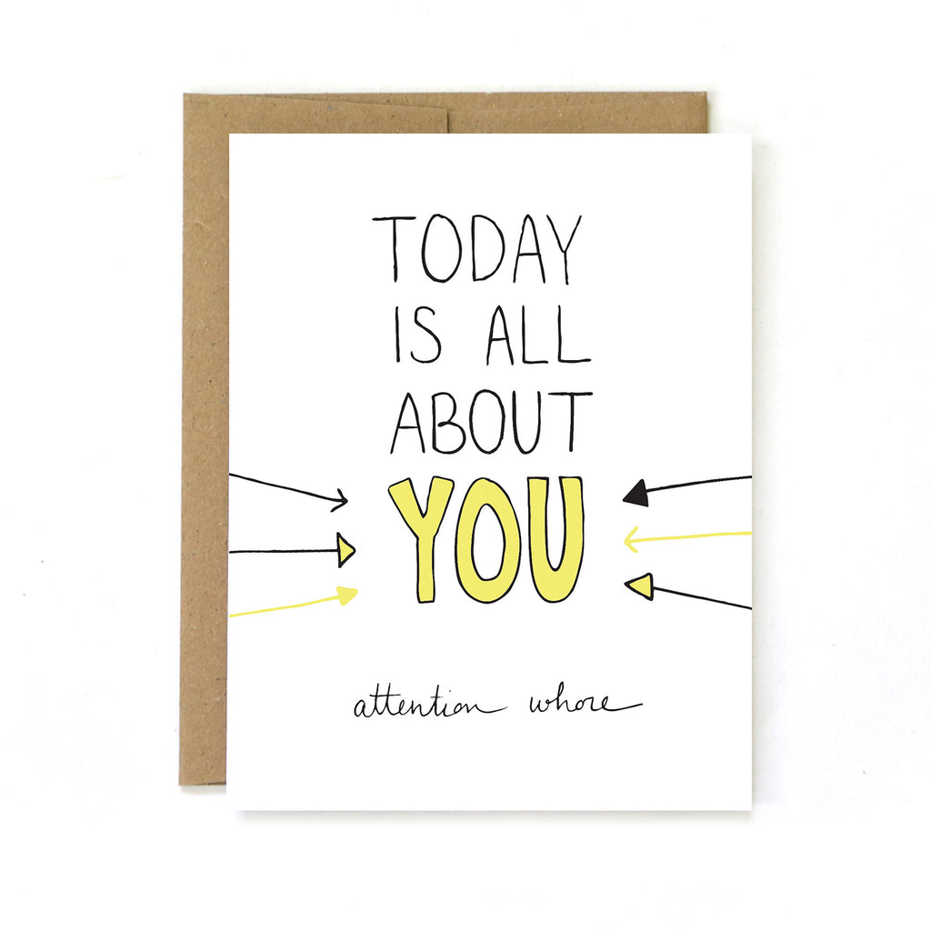 Today Is All About You ... Attention Whore - Birthday Greeting Card