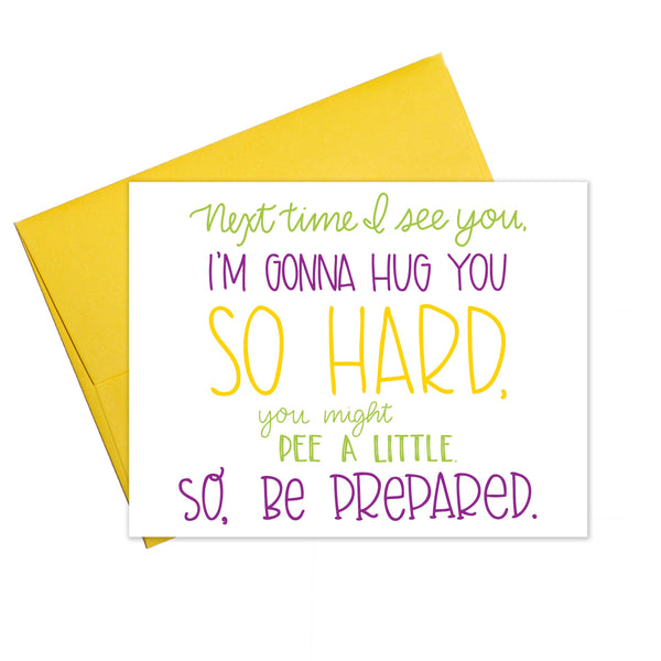 Next Time I See You I'm Gonna Hug You So Hard You Might Pee A Little So Be Prepared - Friendship Greeting Card