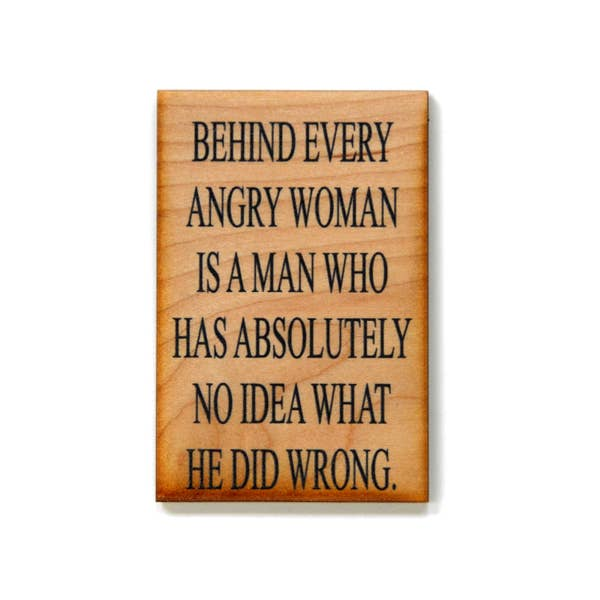 Behind Every Angry Woman Is A Man Who Has Absolutely No Idea What He Did Wrong - Wood Magnet - 3-in