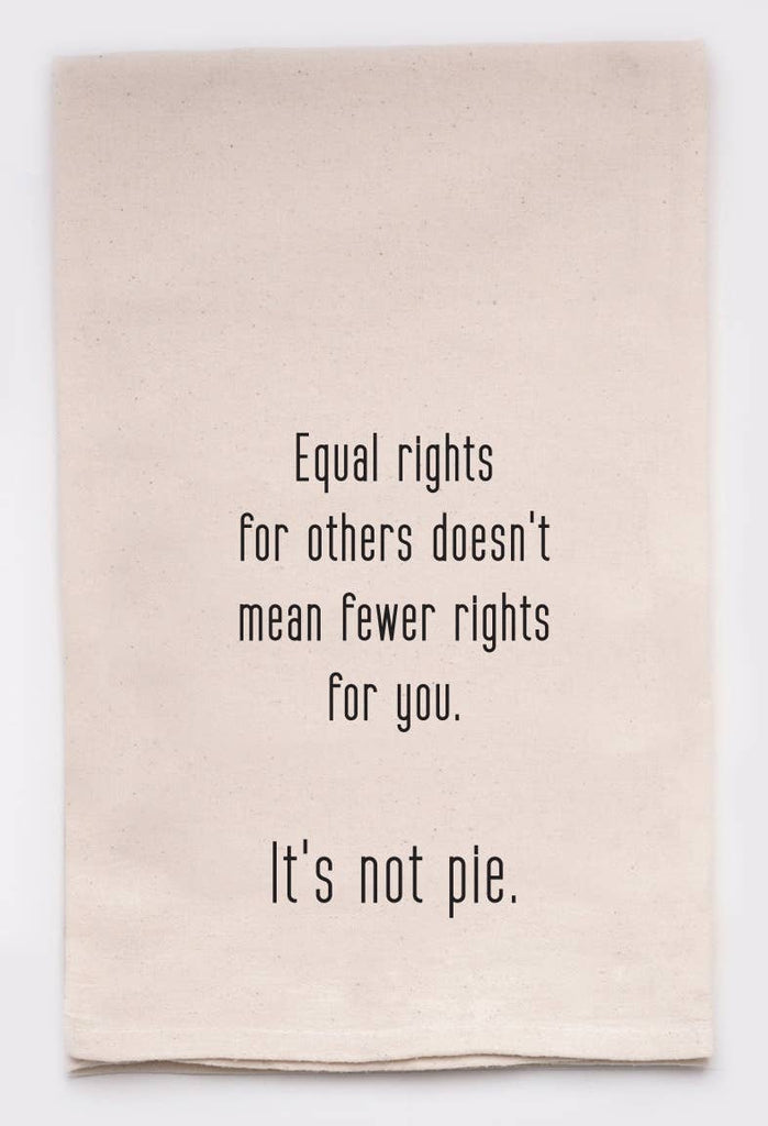 Equal Rights For Others Doesn't Mean Fewer Rights For You. It's Not Pie. - Flour Sack Towel