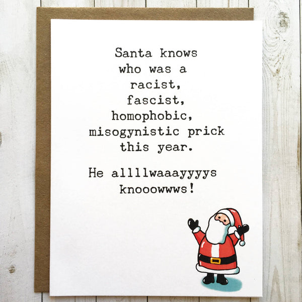 Santa Knows Who Was A Racist, Fascist, Homophobic, Misogynistic Prick This Year.  He Alllwaaayyyys Knowwwsss! - Christmas Greeting Card