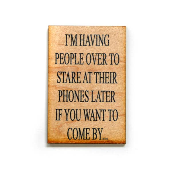 I'm Having People Over To Stare At Their Phones Later If You Want To Come By...  - Wood Magnet - 3-in