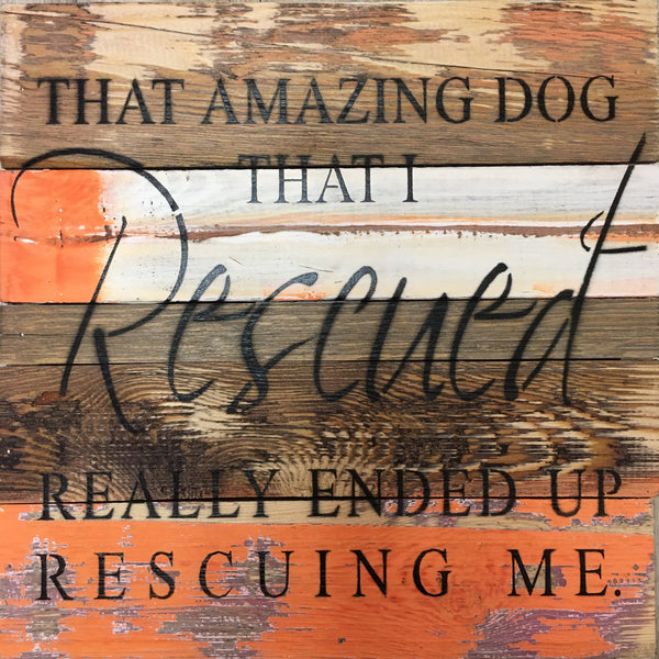 That Amazing Dog That I Rescued Really Ended Up Rescuing Me - Wood Wall Decor 12-in