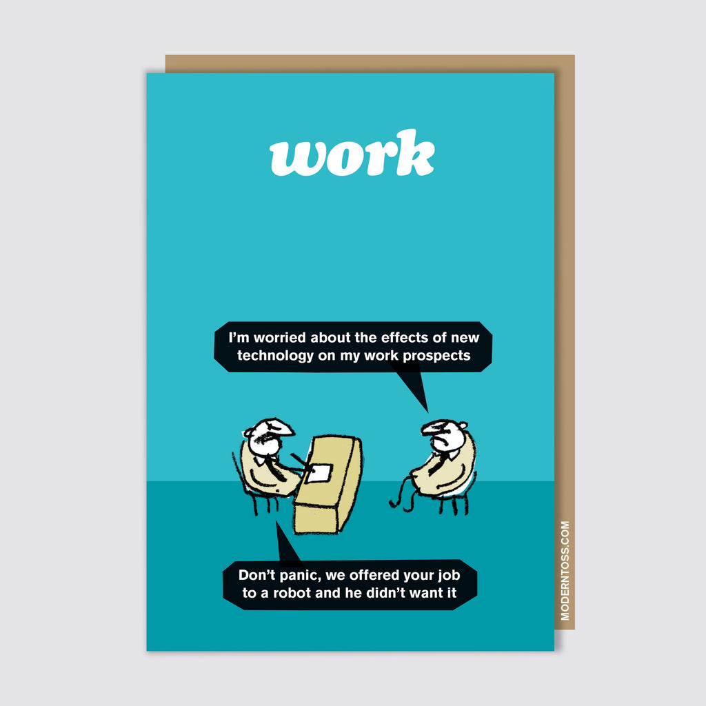 Modern Toss - Work - I'm Worried About The Effects Of New Technology On My Work Prospects.  Don't Panic, We Offered Your Job To A Robot And He Didn't Want It  - Greeting Card