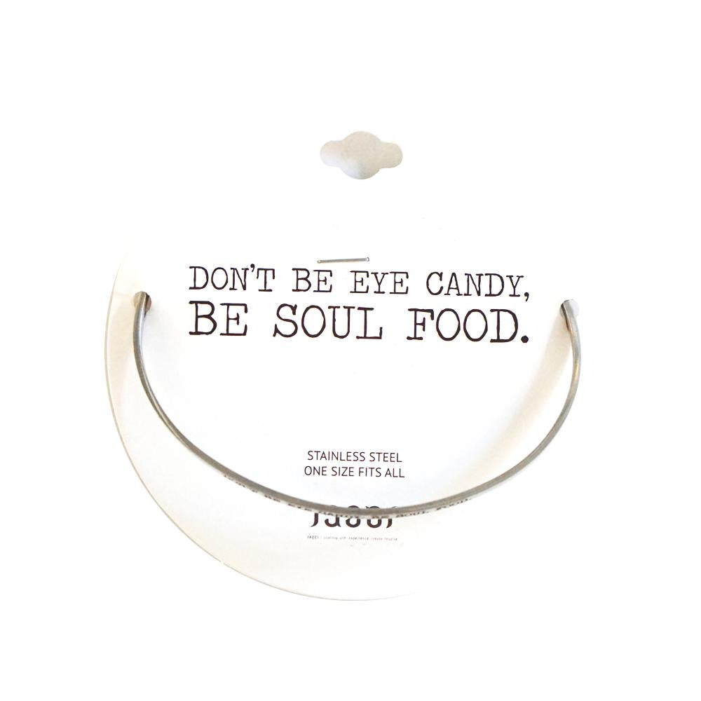 Don't Be Eye Candy, Be Soul Food | Stainless Steel Bangle Bracelet