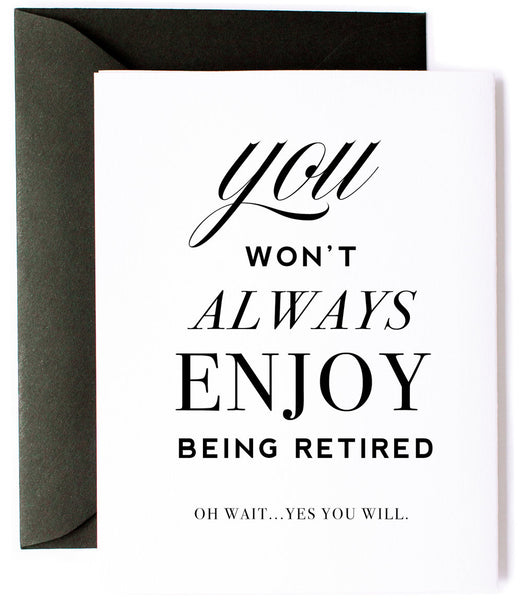 You Won't Always Enjoy Being Retired. Oh Wait, Yes You Will - Retirement Greeting Card