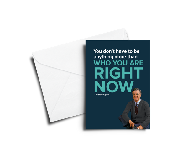 You Don't Have To Be Anything More Than Who You Are Right Now - Mr. Rogers Greeting Card