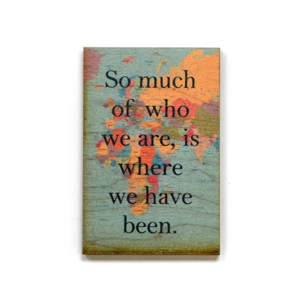 So Much Of Who We Are, Is Where We Have Been - Wood Magnet - 3-in