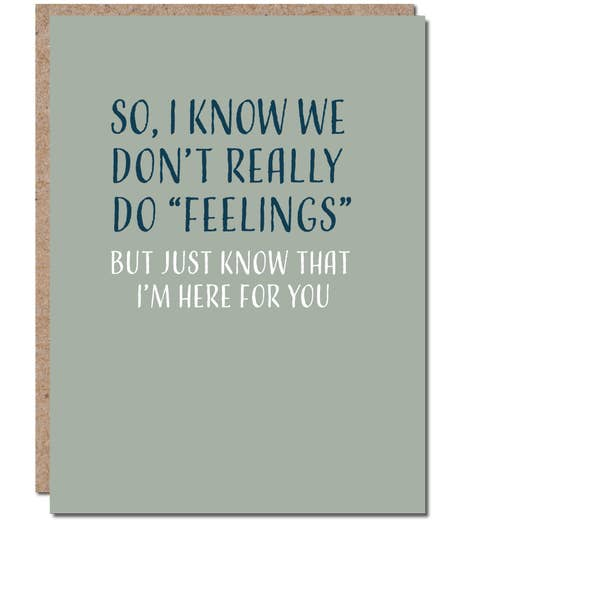 "So, I Know We Don't Really Do ""Feelings"" But Just Know That I'm Here For You - Thinking of You Encouragement Greeting Card"