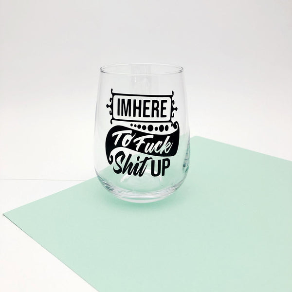 I'm Here To Fuck Shit Up - Stemless Wine Glass