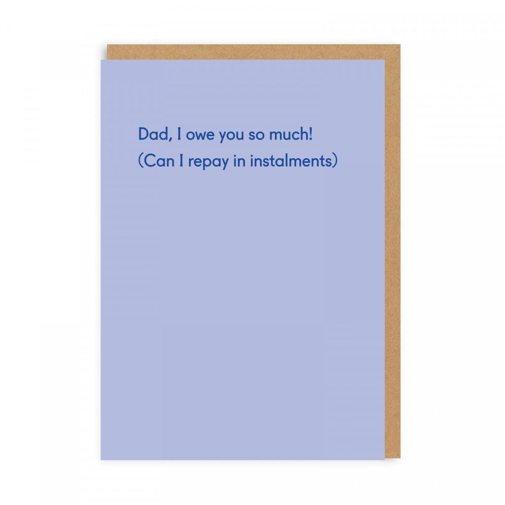 Dad, I Owe You So Much! (Can I repay in Instalments) - Greeting Card