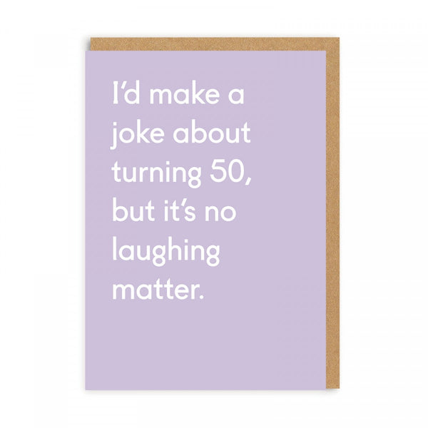 I'd Make A Joke About Turning 50, But It's No Laughing Matter - Birthday Greeting Card