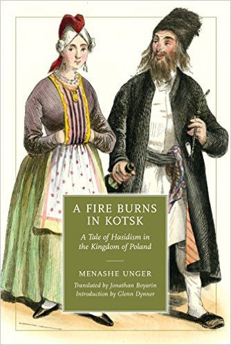 A Fire Burns in Kotsk: A Tale of Hasidism in the Kingdom of Poland by Menashe Unger