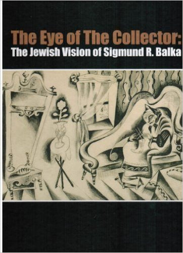 The Eye of the Collector: The Jewish Vision of Sigmund R. Balka by Jean Bloch