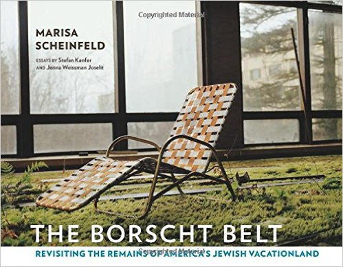 The Borscht Belt: Revisiting the Remains of America's Jewish Vacationland by Marisa Sheinfeld