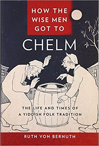 How the Wise Men Got to Chelm: The Life and Times of a Yiddish Folk Tradition by Ruth Von Bernuth