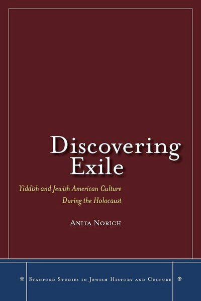Discovering Exile: Yiddish and Jewish American Culture During the Holocaust by Anita Norich