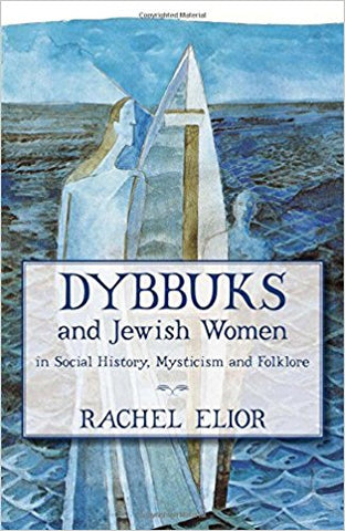 Dybbuks and Jewish Women in Social History, Mysticism and Folklore by Rachel Elior