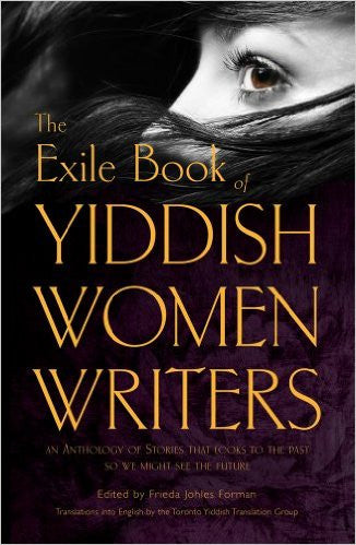 The Exile Book of Yiddish Women Writers: An Anthology of Stories That Looks to the Past So We Might See the Future Edited by Frieda Johles Forman