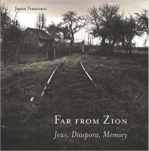 Far from Zion: Jews, Diaspora, Memory by Jason Francisco