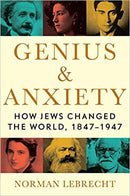 Genius & Anxiety: How Jews Changed The World, 1847-1947 by Norman Lebrecht