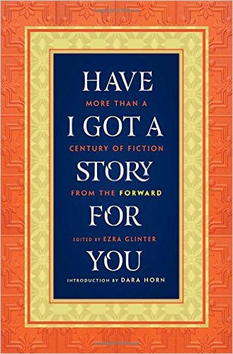 Have I Got a Story for You: More Than a Century of Fiction from the Forward, Edited by Ezra Glinter