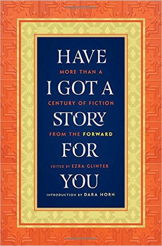 Have I Got a Story for You: More Than a Century of Fiction from the Forward Edited by Ezra Glinter