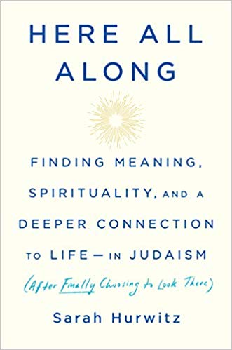 Here All Along: Finding Meaning, Spirituality, and a Deeper Connection to Life--In Judaism by Sarah Hurwitz