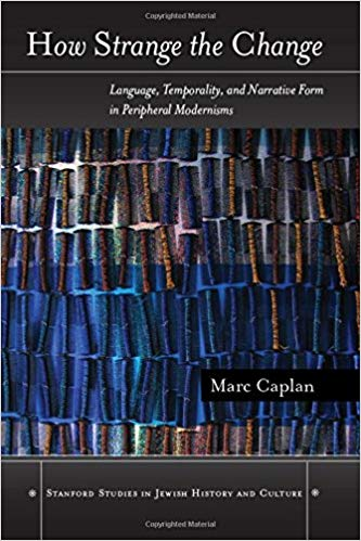 How Strange the Change: Language, Temporality, and Narrative Form in Peripheral Modernisms by Marc Caplan