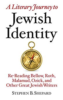 A Literary Journey to Jewish Identity: Re-Reading Bellow, Roth, Malamud, Ozick, and Other Great Jewish Writers by Stephen B. Shepard