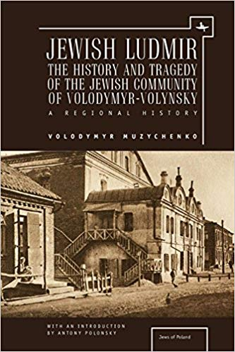 Jewish Ludmir: The History and Tragedy of the Jewish Community of Volodymyr-Volynsky, A Regional History by Volodymyr Muzychenko